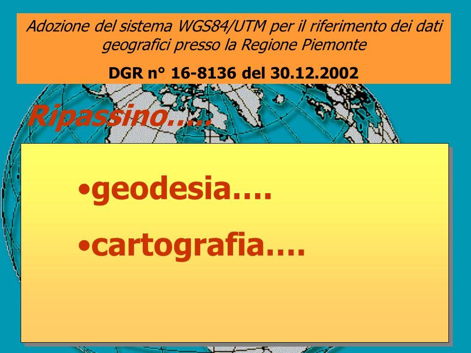 Ripassino….. geodesia…. cartografia…. Adozione del sistema WGS84/UTM per il riferimento dei dati geografici presso la Regione Piemonte DGR n° 16-8136