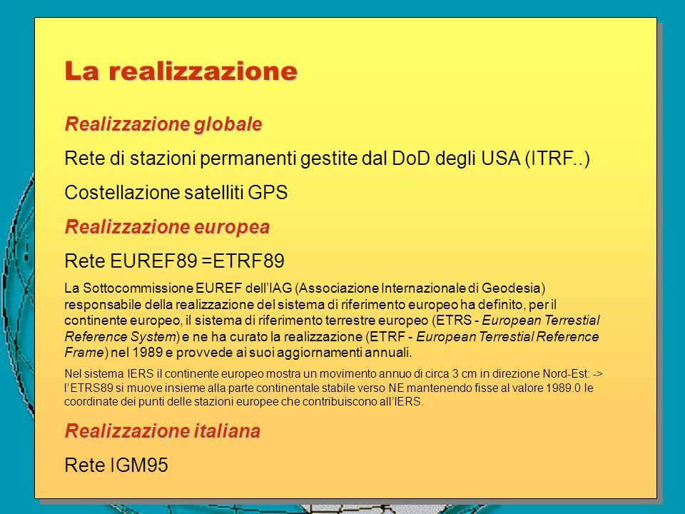 Realizzazione globale Rete di stazioni permanenti gestite dal DoD degli USA (ITRF..) Costellazione satelliti GPS Realizzazione europea Rete EUREF89 =E