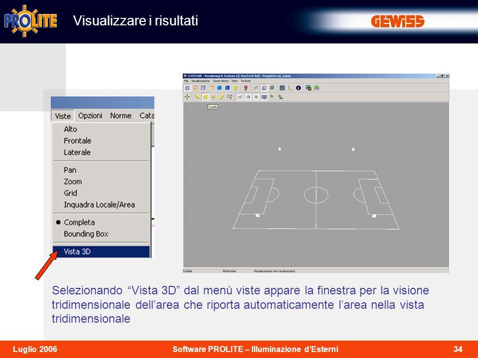 34Software PROLITE – Illuminazione dEsterniLuglio 2006 Selezionando Vista 3D dal menù viste appare la finestra per la visione tridimensionale dellarea che riporta automaticamente larea nella vista tridimensionale Visualizzare i risultati