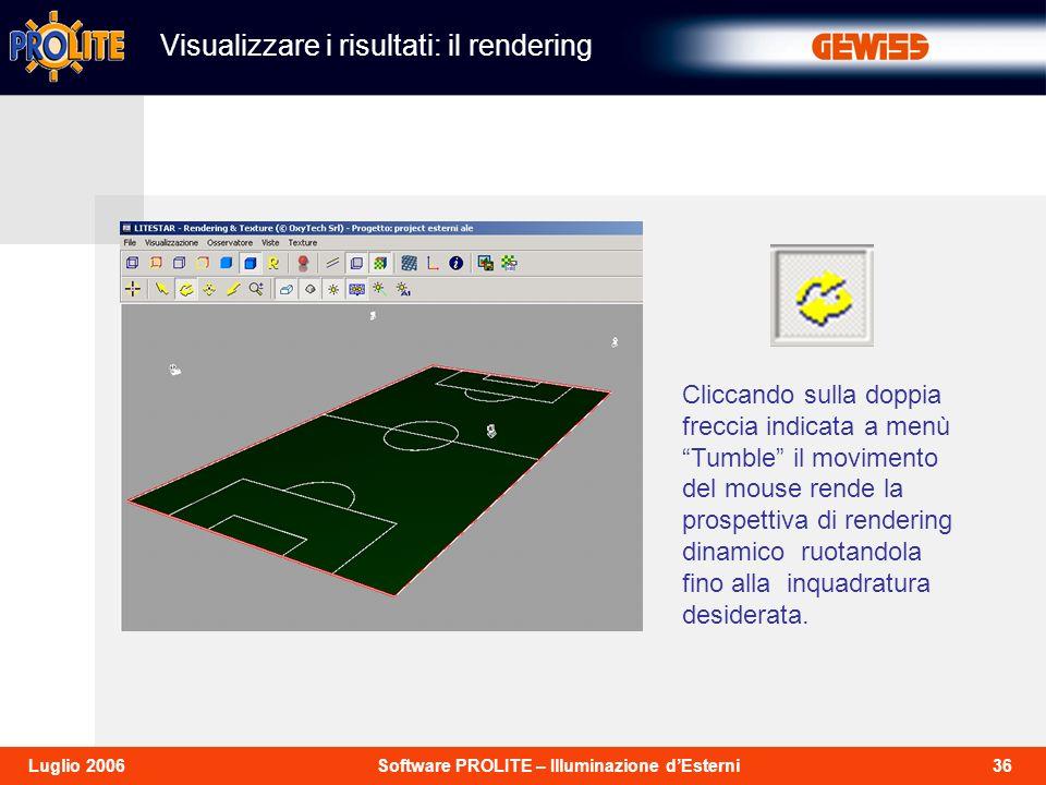 36Software PROLITE – Illuminazione dEsterniLuglio 2006 Cliccando sulla doppia freccia indicata a menù Tumble il movimento del mouse rende la prospettiva di rendering dinamico ruotandola fino alla inquadratura desiderata.