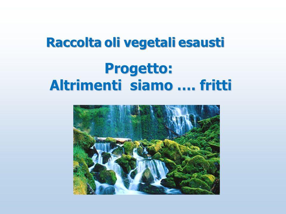 Raccolta oli vegetali esausti Progetto: Altrimenti siamo …. fritti Altrimenti siamo …. fritti
