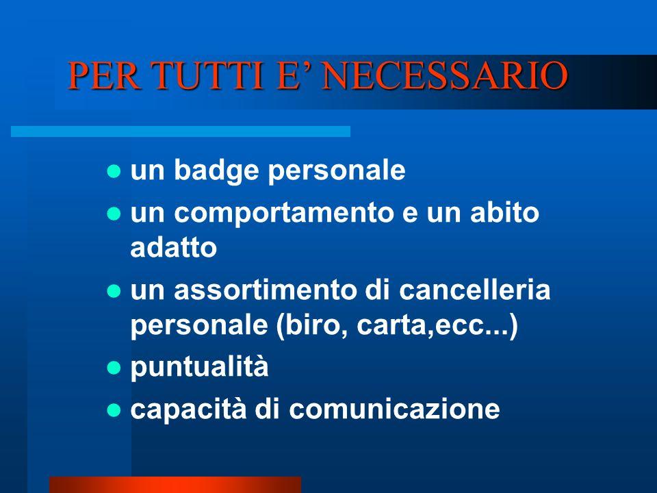 PER TUTTI E NECESSARIO un badge personale un comportamento e un abito adatto un assortimento di cancelleria personale (biro, carta,ecc...) puntualità capacità di comunicazione