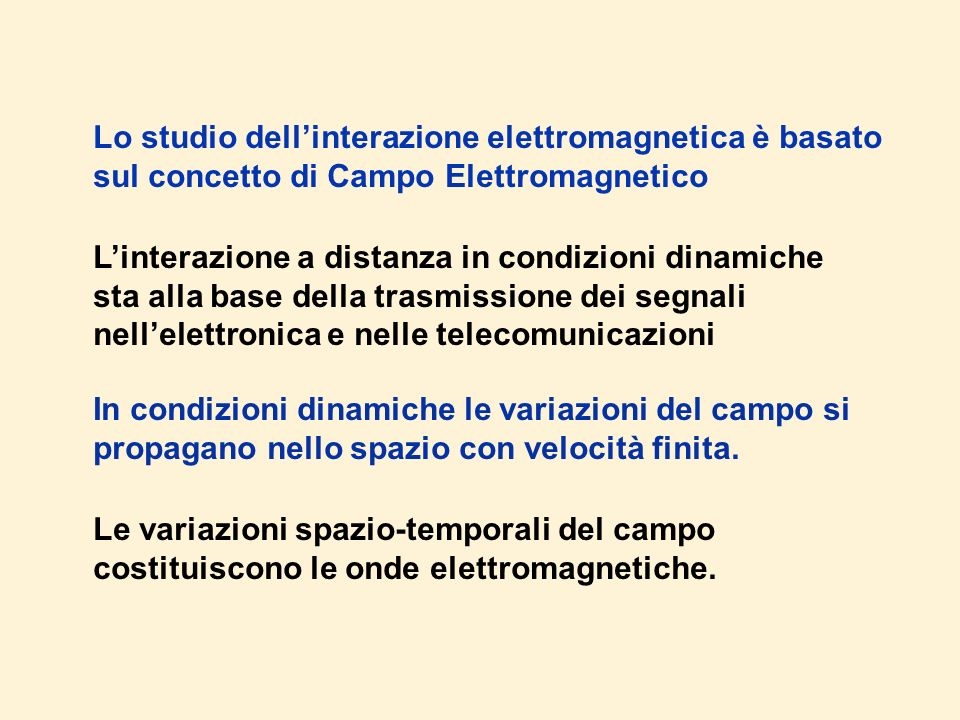 Lo studio dellinterazione elettromagnetica è basato sul concetto di Campo Elettromagnetico Linterazione a distanza in condizioni dinamiche sta alla base della trasmissione dei segnali nellelettronica e nelle telecomunicazioni In condizioni dinamiche le variazioni del campo si propagano nello spazio con velocità finita.