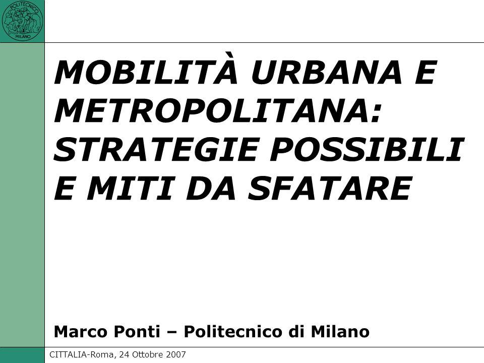 CITTALIA-Roma, 24 Ottobre 2007 Marco Ponti - Politecnico di Milano: MOBILITÀ URBANA E METROPOLITANA: STRATEGIE POSSIBILI E MITI DA SFATARE Il problema del traffico non è risolvibile.