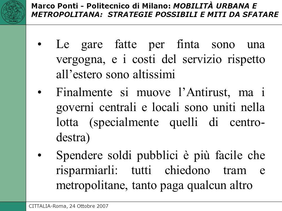 CITTALIA-Roma, 24 Ottobre 2007 Marco Ponti - Politecnico di Milano: MOBILITÀ URBANA E METROPOLITANA: STRATEGIE POSSIBILI E MITI DA SFATARE Le gare fatte per finta sono una vergogna, e i costi del servizio rispetto allestero sono altissimi Finalmente si muove lAntirust, ma i governi centrali e locali sono uniti nella lotta (specialmente quelli di centro- destra) Spendere soldi pubblici è più facile che risparmiarli: tutti chiedono tram e metropolitane, tanto paga qualcun altro