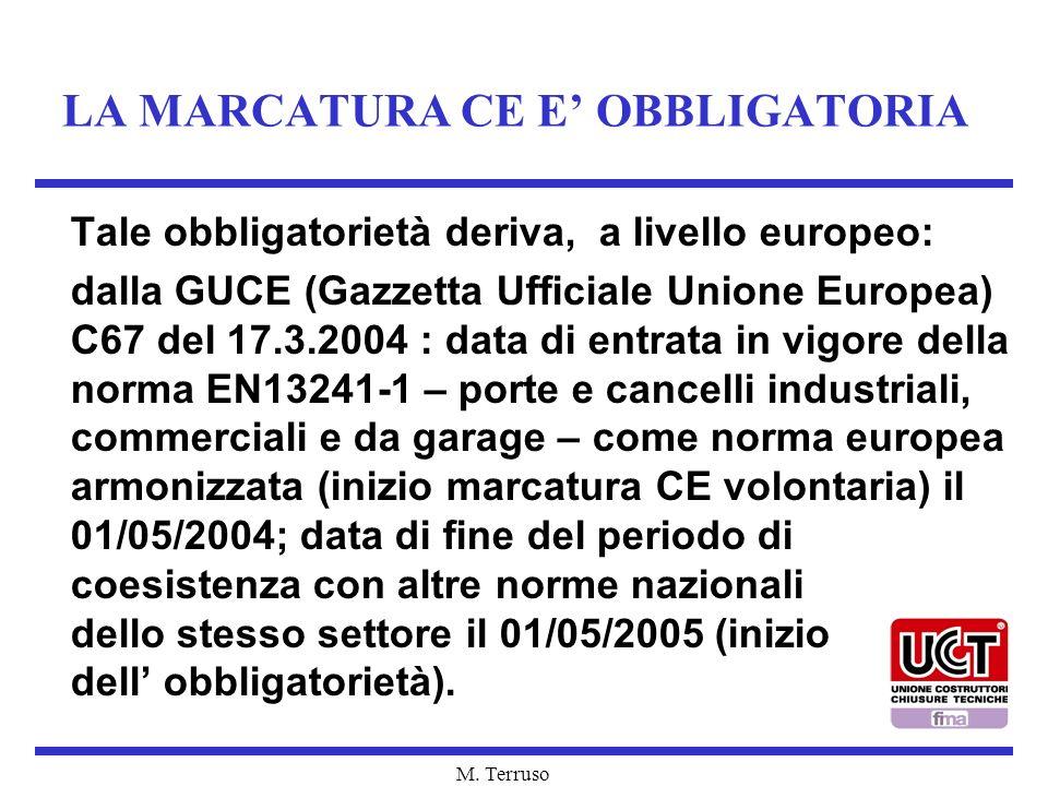 M. Terruso LA MARCATURA CE E OBBLIGATORIA Tale obbligatorietà deriva, a livello europeo: dalla GUCE (Gazzetta Ufficiale Unione Europea) C67 del 17.3.2