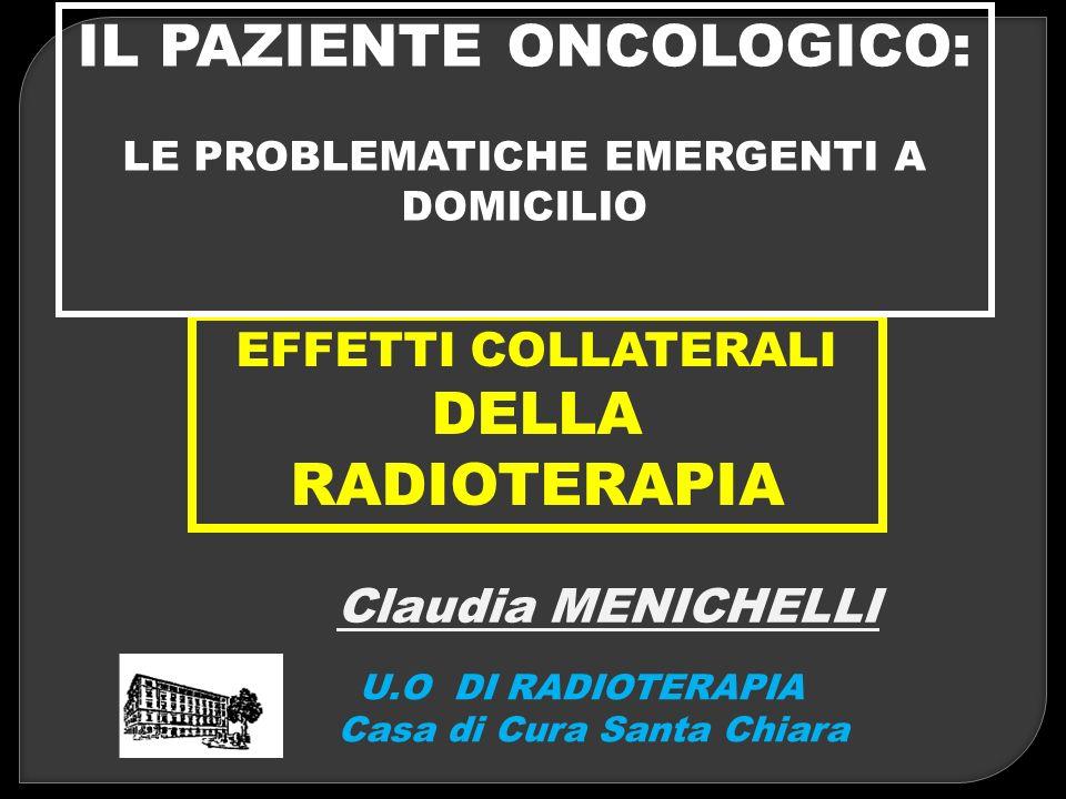 EFFETTI COLLATERALI DELLA RADIOTERAPIA Claudia MENICHELLI U.O DI RADIOTERAPIA Casa di Cura Santa Chiara IL PAZIENTE ONCOLOGICO: LE PROBLEMATICHE EMERG