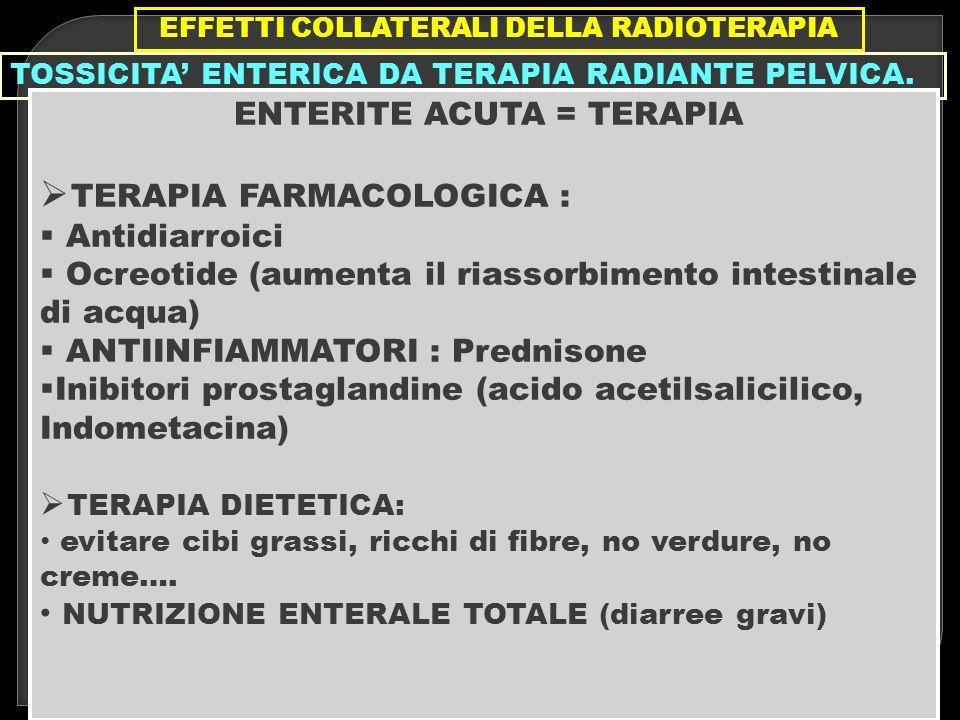 EFFETTI COLLATERALI DELLA RADIOTERAPIA TOSSICITA ENTERICA DA TERAPIA RADIANTE PELVICA. ENTERITE ACUTA = TERAPIA TERAPIA FARMACOLOGICA : Antidiarroici