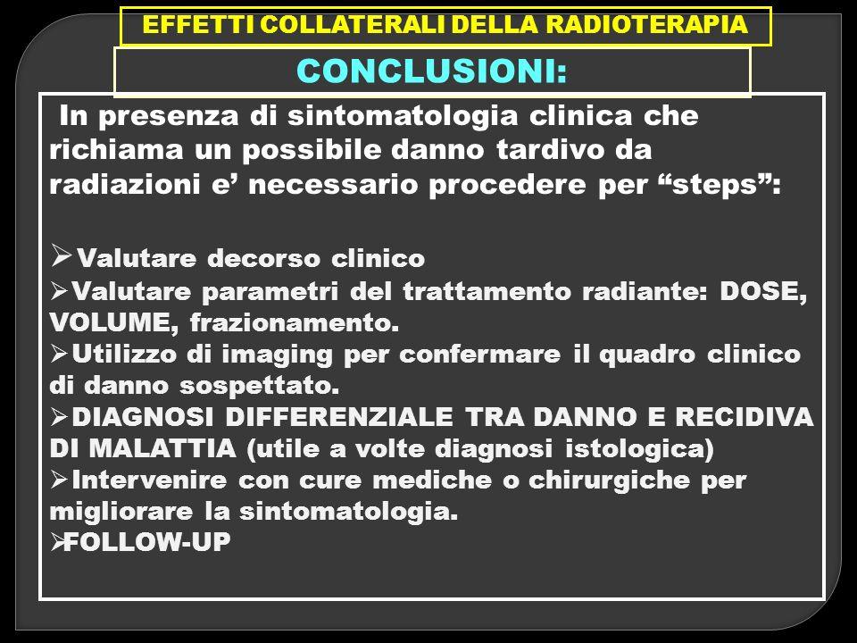 EFFETTI COLLATERALI DELLA RADIOTERAPIA CONCLUSIONI: In presenza di sintomatologia clinica che richiama un possibile danno tardivo da radiazioni e nece