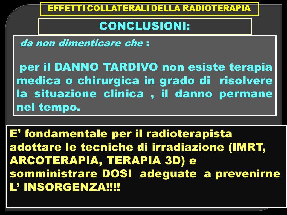 EFFETTI COLLATERALI DELLA RADIOTERAPIA CONCLUSIONI: da non dimenticare che : per il DANNO TARDIVO non esiste terapia medica o chirurgica in grado di r