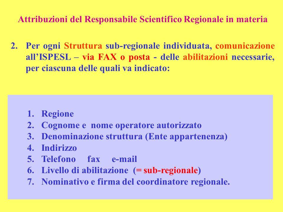 Attribuzioni del Responsabile Scientifico Regionale in materia 2.Per ogni Struttura sub-regionale individuata, comunicazione allISPESL – via FAX o posta - delle abilitazioni necessarie, per ciascuna delle quali va indicato: 1.Regione 2.Cognome e nome operatore autorizzato 3.Denominazione struttura (Ente appartenenza) 4.Indirizzo 5.Telefono fax e-mail 6.Livello di abilitazione (= sub-regionale) 7.Nominativo e firma del coordinatore regionale.