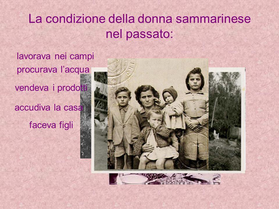 La condizione della donna sammarinese nel passato: lavorava nei campi procurava lacqua vendeva i prodotti del campo accudiva la casa faceva figli