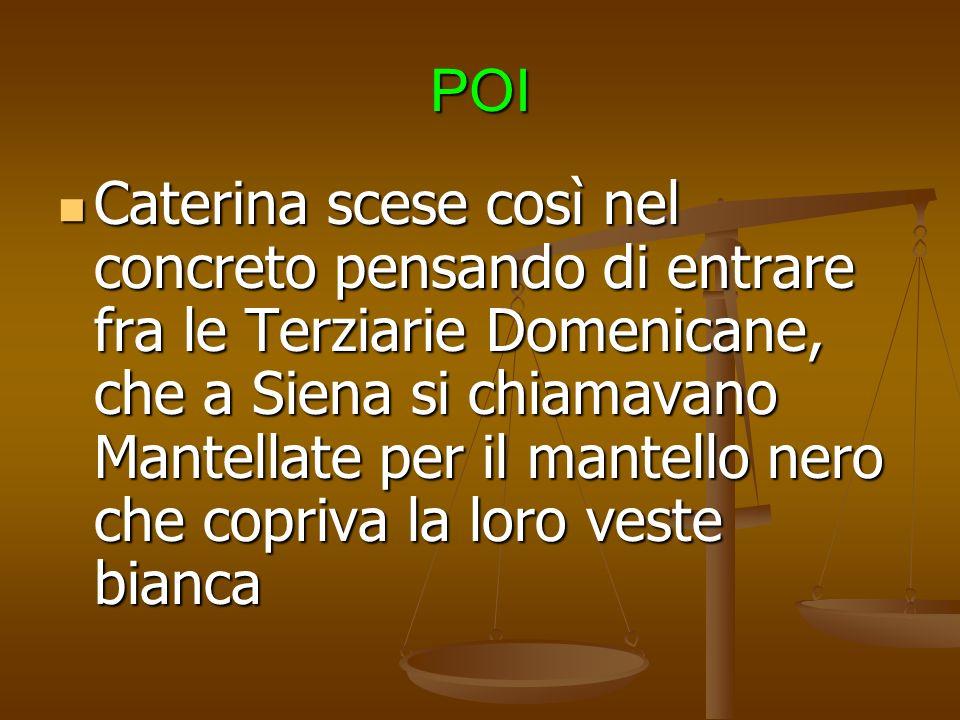 POI Caterina scese così nel concreto pensando di entrare fra le Terziarie Domenicane, che a Siena si chiamavano Mantellate per il mantello nero che copriva la loro veste bianca Caterina scese così nel concreto pensando di entrare fra le Terziarie Domenicane, che a Siena si chiamavano Mantellate per il mantello nero che copriva la loro veste bianca