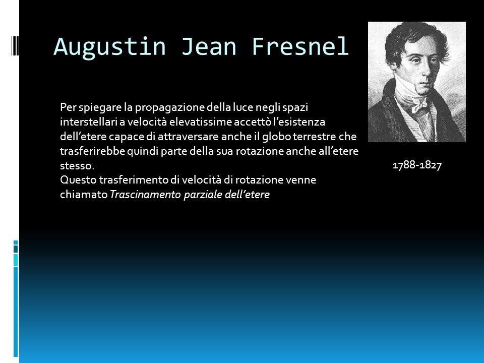 Augustin Jean Fresnel 1788-1827 Per spiegare la propagazione della luce negli spazi interstellari a velocità elevatissime accettò lesistenza delletere