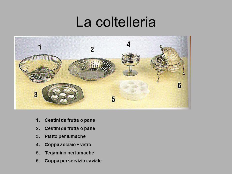 La coltelleria 1.Cestini da frutta o pane 2.Cestini da frutta o pane 3.Piatto per lumache 4.Coppa acciaio + vetro 5.Tegamino per lumache 6.Coppa per servizio caviale