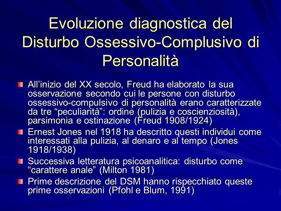 Evoluzione diagnostica del Disturbo Ossessivo-Complusivo di Personalità Allinizio del XX secolo, Freud ha elaborato la sua osservazione secondo cui le persone con disturbo ossessivo-compulsivo di personalità erano caratterizzate da tre peculiarità: ordine (pulizia e coscienziosità), parsimonia e ostinazione (Freud 1908/1924) Ernest Jones nel 1918 ha descritto questi individui come interessati alla pulizia, al denaro e al tempo (Jones 1918/1938) Successiva letteratura psicoanalitica: disturbo come carattere anale (Milton 1981) Prime descrizione del DSM hanno rispecchiato queste prime osservazioni (Pfohl e Blum, 1991)