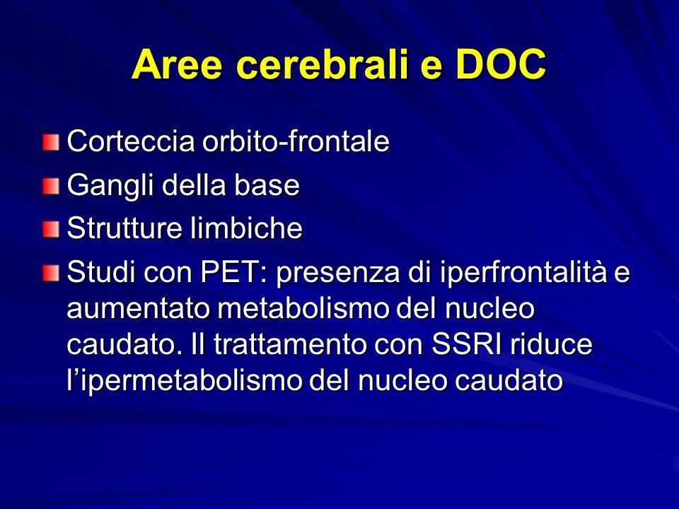 Aree cerebrali e DOC Corteccia orbito-frontale Gangli della base Strutture limbiche Studi con PET: presenza di iperfrontalità e aumentato metabolismo del nucleo caudato.