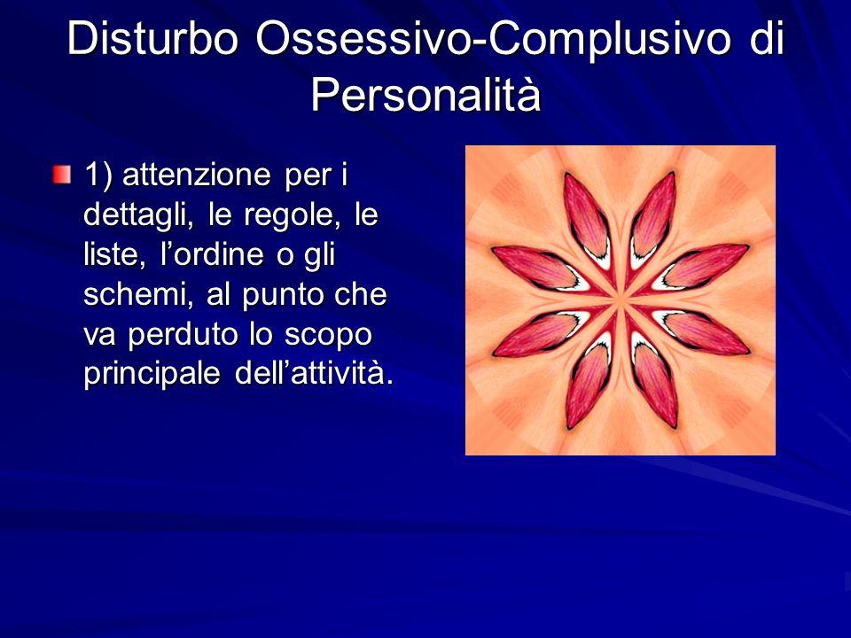 Disturbo Ossessivo-Complusivo di Personalità 1) attenzione per i dettagli, le regole, le liste, lordine o gli schemi, al punto che va perduto lo scopo principale dellattività.