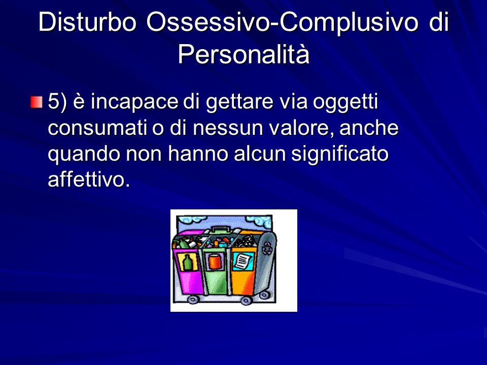 5) è incapace di gettare via oggetti consumati o di nessun valore, anche quando non hanno alcun significato affettivo.