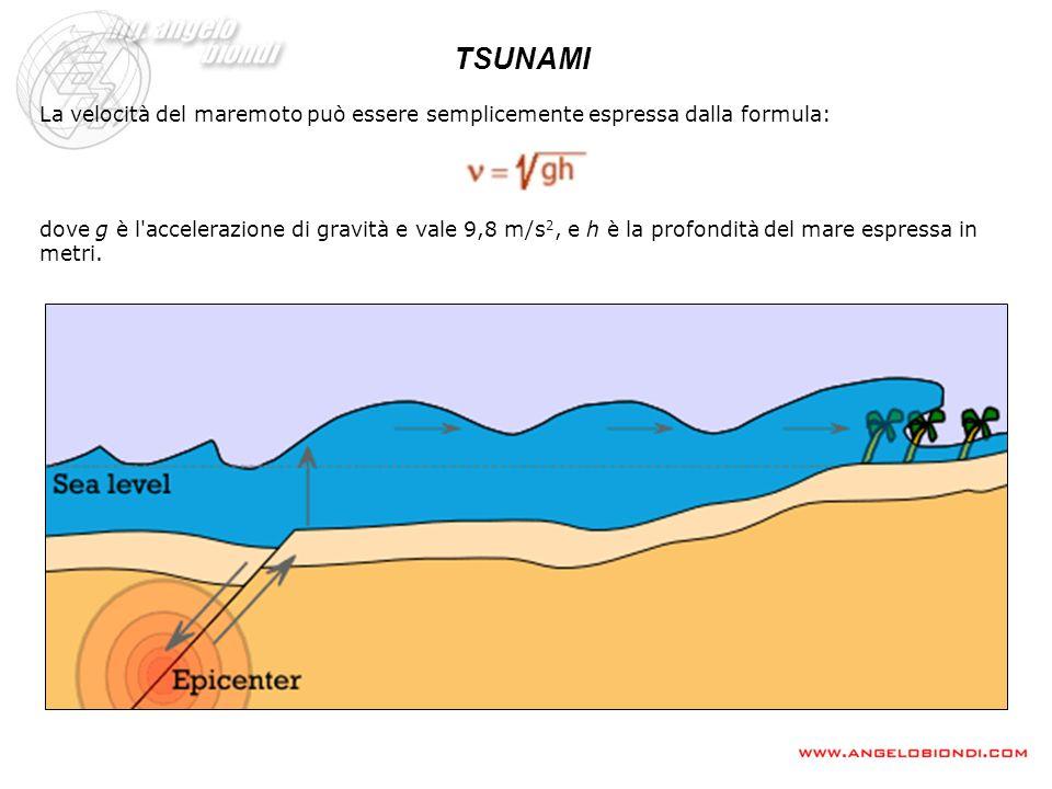 TSUNAMI La velocità del maremoto può essere semplicemente espressa dalla formula: dove g è l'accelerazione di gravità e vale 9,8 m/s 2, e h è la profo