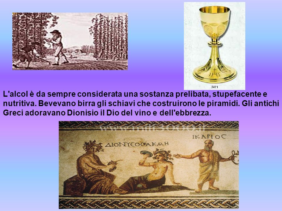 L'alcol è da sempre considerata una sostanza prelibata, stupefacente e nutritiva. Bevevano birra gli schiavi che costruirono le piramidi. Gli antichi