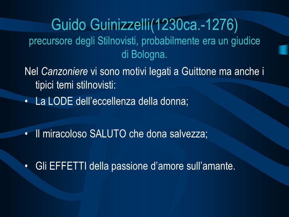 Guido Guinizzelli(1230ca.-1276) precursore degli Stilnovisti, probabilmente era un giudice di Bologna. Nel Canzoniere vi sono motivi legati a Guittone