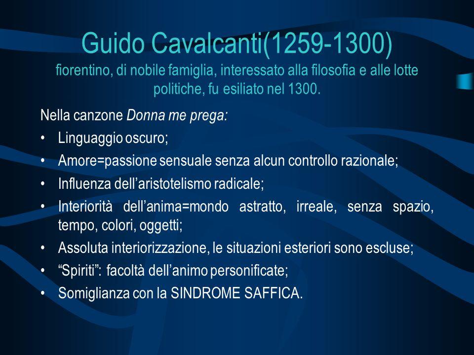 Guido Cavalcanti(1259-1300) fiorentino, di nobile famiglia, interessato alla filosofia e alle lotte politiche, fu esiliato nel 1300. Nella canzone Don