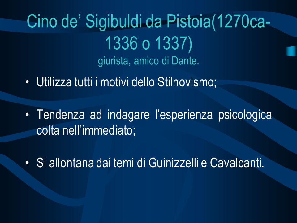 Cino de Sigibuldi da Pistoia(1270ca- 1336 o 1337) giurista, amico di Dante. Utilizza tutti i motivi dello Stilnovismo; Tendenza ad indagare lesperienz