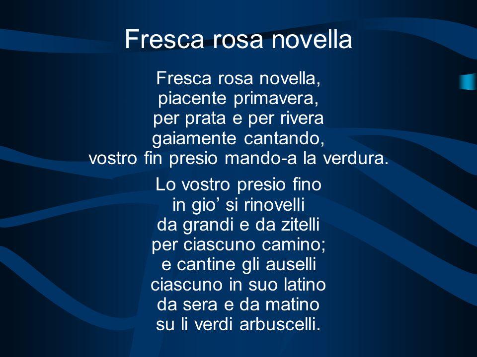 Fresca rosa novella Fresca rosa novella, piacente primavera, per prata e per rivera gaiamente cantando, vostro fin presio mando-a la verdura. Lo vostr