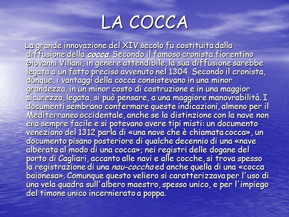 LA COCCA La grande innovazione del XIV secolo fu costituita dalla diffusione della cocca. Secondo il famoso cronista fiorentino Giovanni Villani, in g