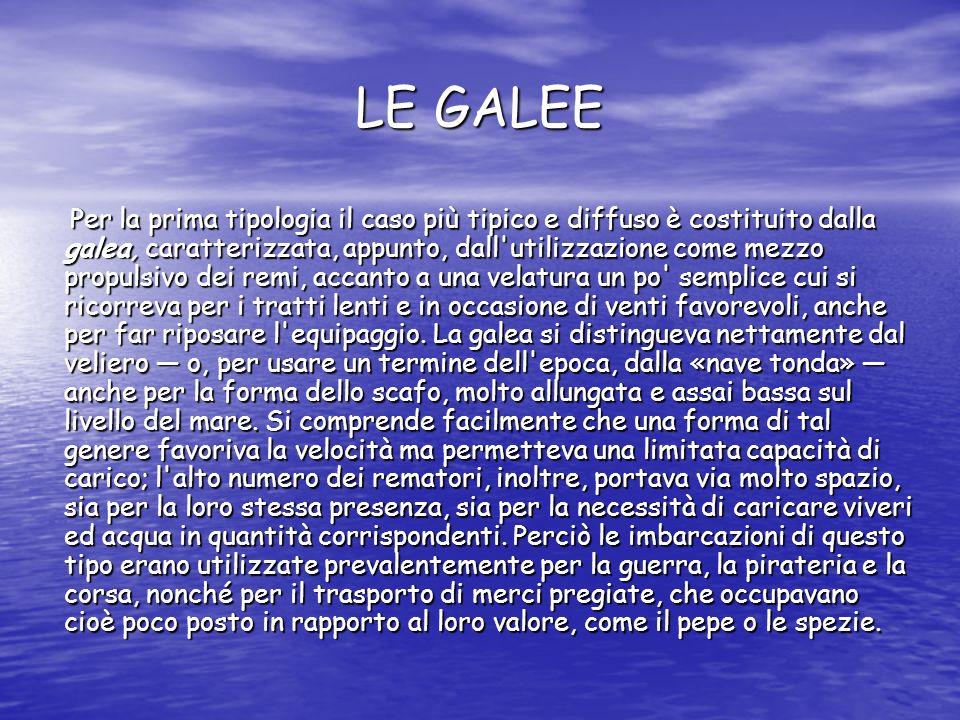 LE GALEE LE GALEE Per la prima tipologia il caso più tipico e diffuso è costituito dalla galea, caratterizzata, appunto, dall'utilizzazione come mezz
