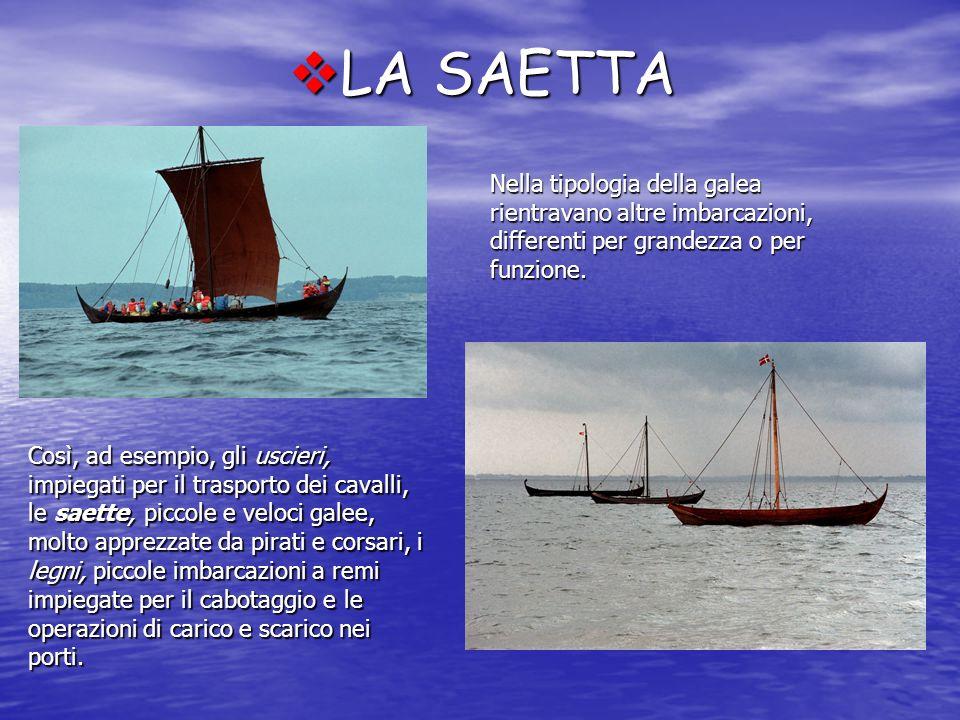 LA SAETTA LA SAETTA Nella tipologia della galea rientravano altre imbarcazioni, differenti per grandezza o per funzione. Così, ad esempio, gli uscieri