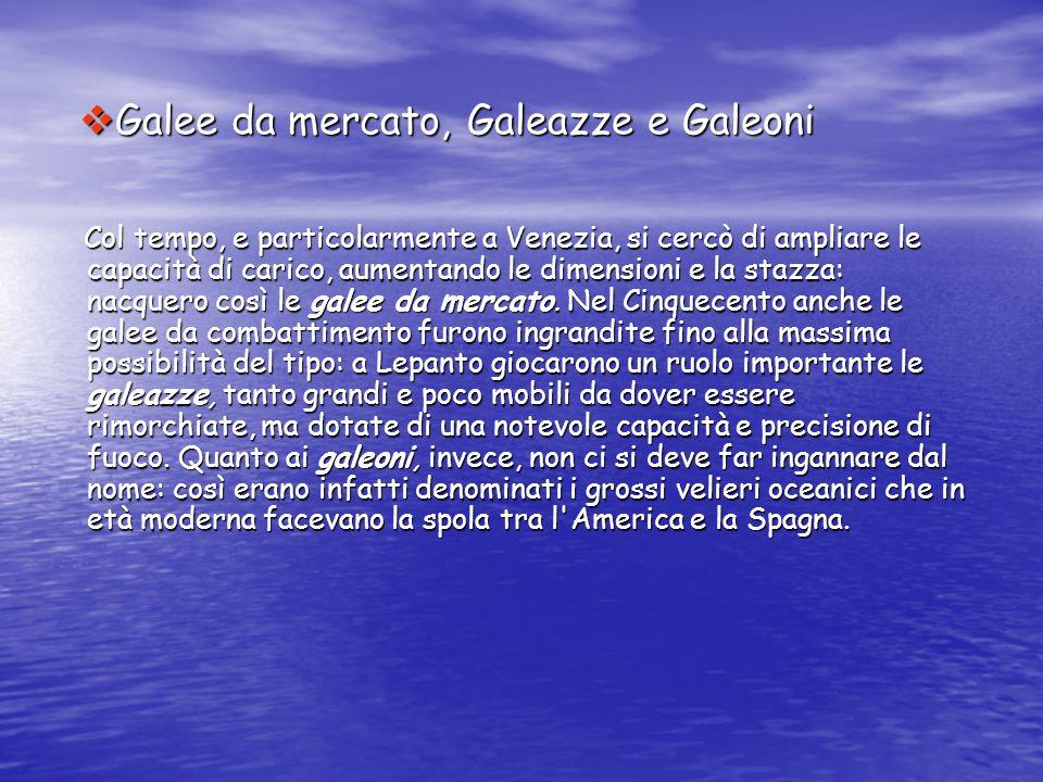 Galee da mercato, Galeazze e Galeoni Galee da mercato, Galeazze e Galeoni Col tempo, e particolarmente a Venezia, si cercò di ampliare le capacità di