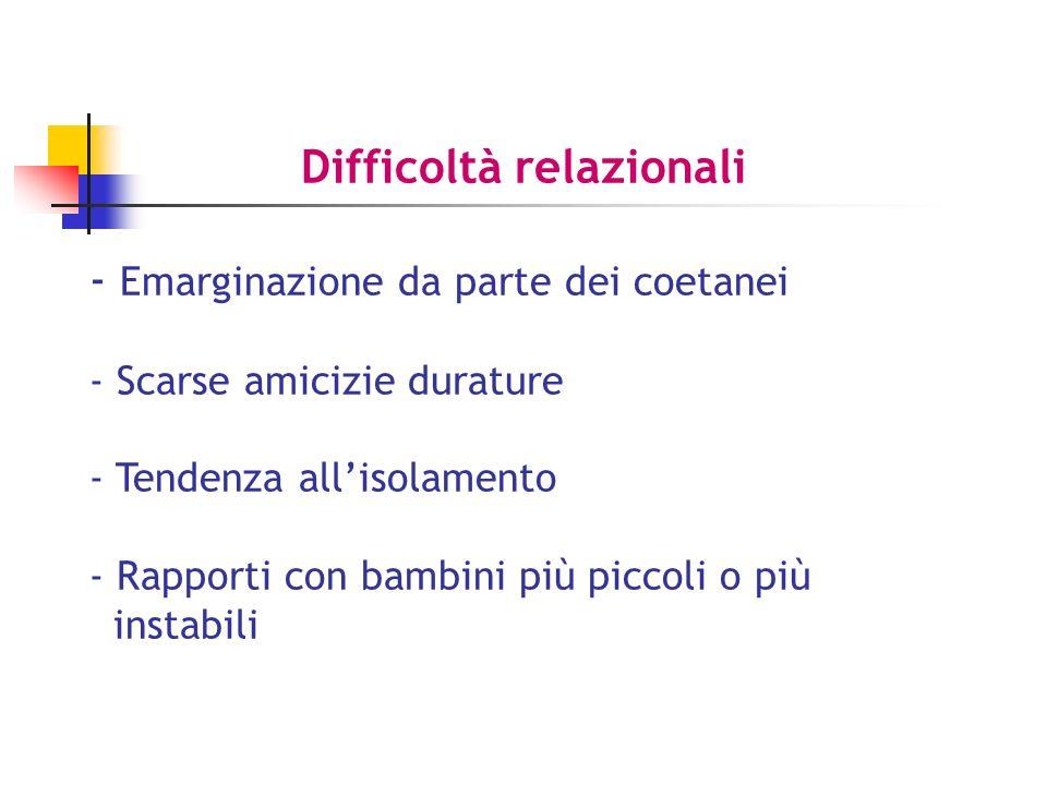 Difficoltà relazionali - Emarginazione da parte dei coetanei - Scarse amicizie durature - Tendenza allisolamento - Rapporti con bambini più piccoli o più instabili