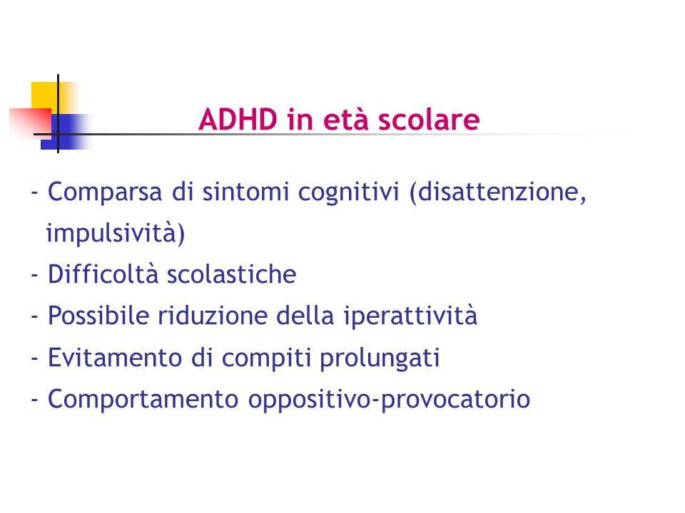 ADHD in età scolare - Comparsa di sintomi cognitivi (disattenzione, impulsività) - Difficoltà scolastiche - Possibile riduzione della iperattività - Evitamento di compiti prolungati - Comportamento oppositivo-provocatorio