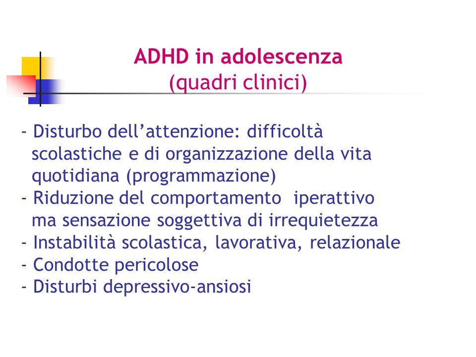 ADHD in adolescenza (quadri clinici) - Disturbo dellattenzione: difficoltà scolastiche e di organizzazione della vita quotidiana (programmazione) - Riduzione del comportamento iperattivo ma sensazione soggettiva di irrequietezza - Instabilità scolastica, lavorativa, relazionale - Condotte pericolose - Disturbi depressivo-ansiosi