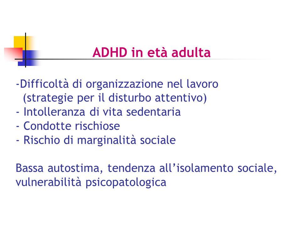 ADHD in età adulta -Difficoltà di organizzazione nel lavoro (strategie per il disturbo attentivo) - Intolleranza di vita sedentaria - Condotte rischiose - Rischio di marginalità sociale Bassa autostima, tendenza allisolamento sociale, vulnerabilità psicopatologica