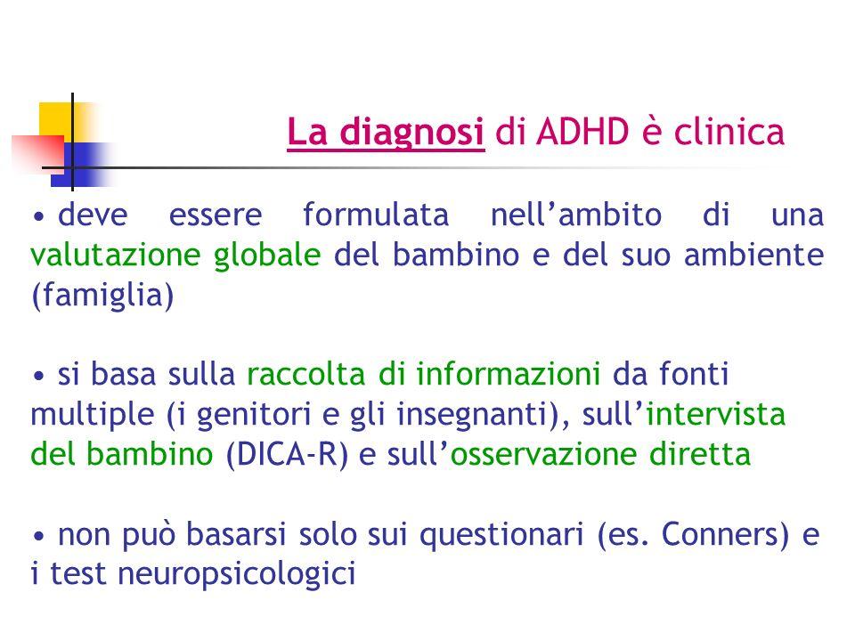 La diagnosi di ADHD è clinica deve essere formulata nellambito di una valutazione globale del bambino e del suo ambiente (famiglia) si basa sulla raccolta di informazioni da fonti multiple (i genitori e gli insegnanti), sullintervista del bambino (DICA-R) e sullosservazione diretta non può basarsi solo sui questionari (es.