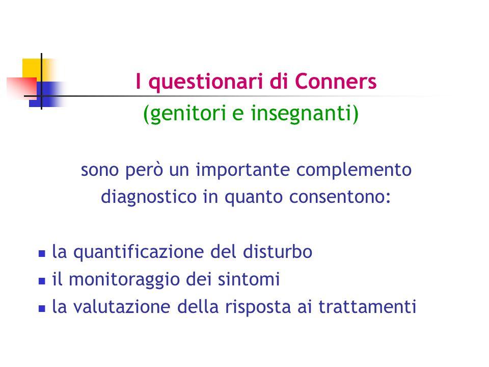 I questionari di Conners (genitori e insegnanti) sono però un importante complemento diagnostico in quanto consentono: la quantificazione del disturbo il monitoraggio dei sintomi la valutazione della risposta ai trattamenti