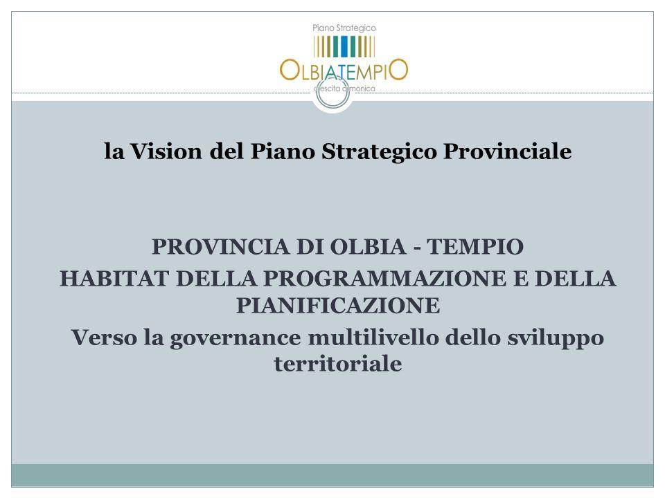 la Vision del Piano Strategico Provinciale PROVINCIA DI OLBIA - TEMPIO HABITAT DELLA PROGRAMMAZIONE E DELLA PIANIFICAZIONE Verso la governance multilivello dello sviluppo territoriale