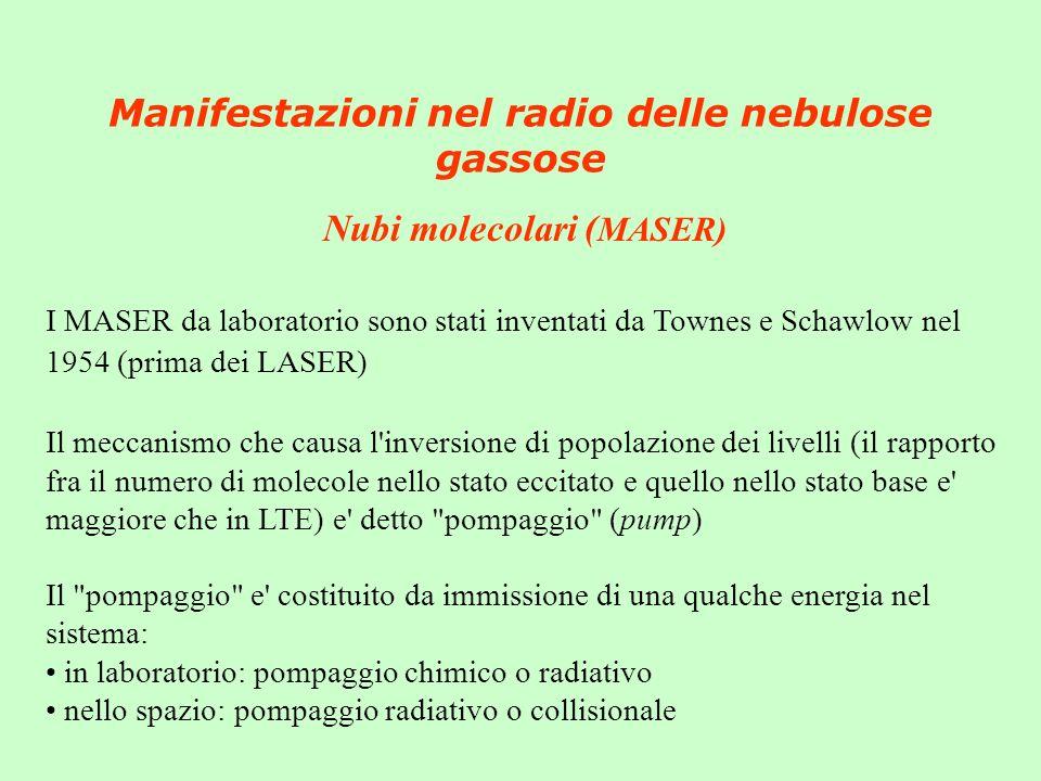 Manifestazioni nel radio delle nebulose gassose Nubi molecolari ( MASER) I MASER da laboratorio sono stati inventati da Townes e Schawlow nel 1954 (prima dei LASER) Il meccanismo che causa l inversione di popolazione dei livelli (il rapporto fra il numero di molecole nello stato eccitato e quello nello stato base e maggiore che in LTE) e detto pompaggio (pump) Il pompaggio e costituito da immissione di una qualche energia nel sistema: in laboratorio: pompaggio chimico o radiativo nello spazio: pompaggio radiativo o collisionale
