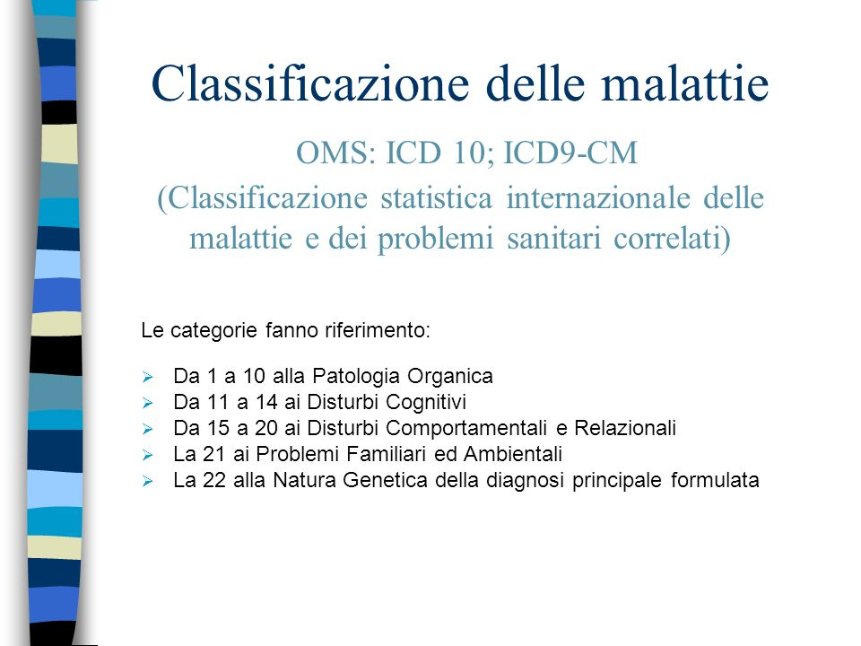 Patologia Organica (da 1 a 10) 1) Patologia muscolare 2) Problemi ortopedico-reumatologici 3) Sindromi malformative (del SN, Somatiche=dimorfismi, Miste) 4) Paralisi Cerebrali Infantili 5) Affezioni acquisite del SNC e SNP e loro esiti da cause diverse (vascolari, neoplastiche, infettive, traumatiche, metaboliche, degenerative)