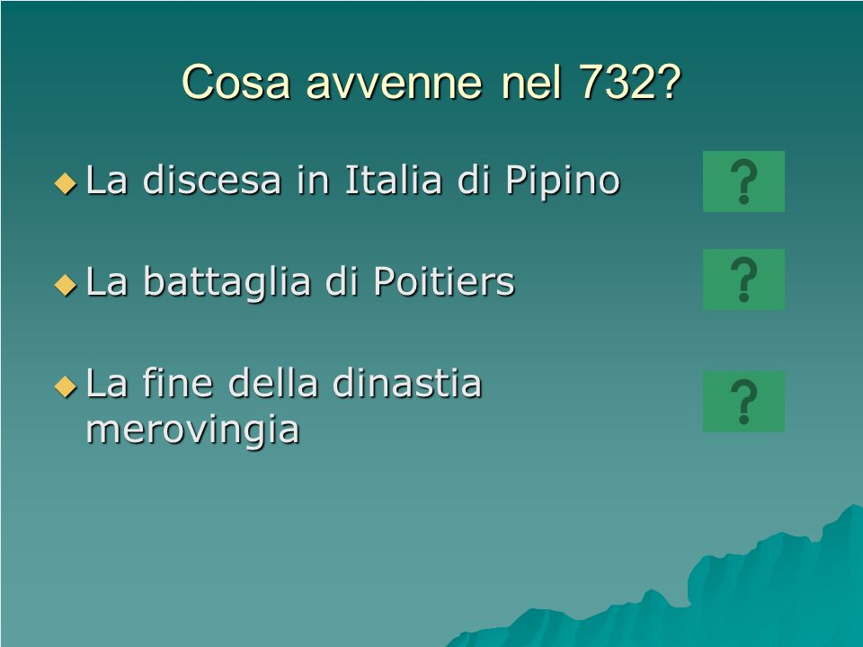 Cosa avvenne nel 732? La discesa in Italia di Pipino La discesa in Italia di Pipino La battaglia di Poitiers La battaglia di Poitiers La fine della di