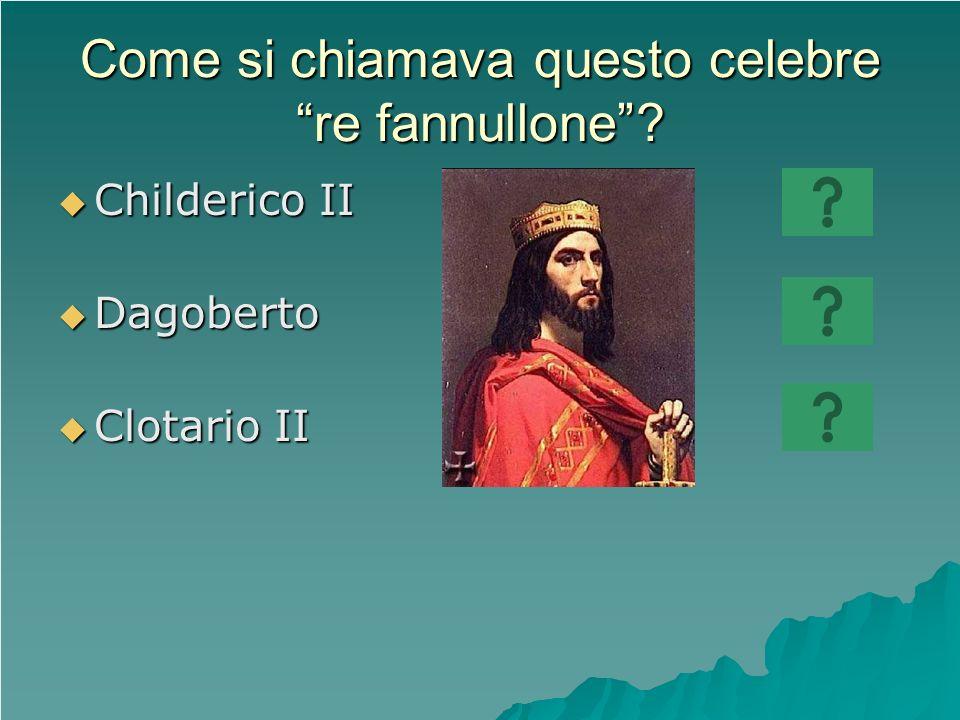 Come si chiamava questo celebre re fannullone? Childerico II Childerico II Dagoberto Dagoberto Clotario II Clotario II