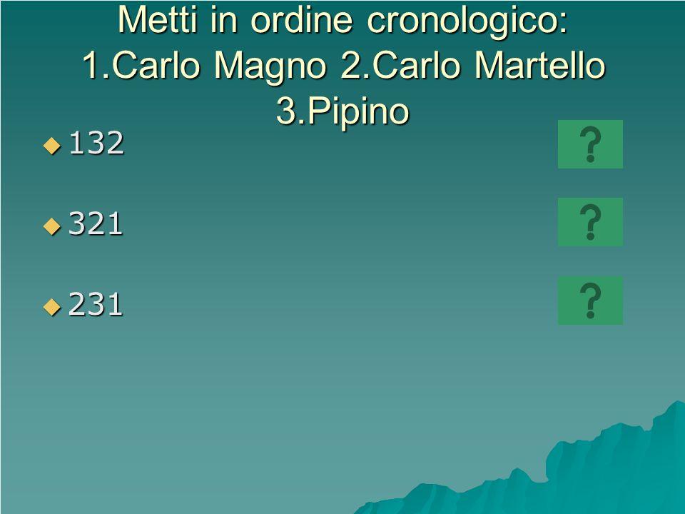 Metti in ordine cronologico: 1.Carlo Magno 2.Carlo Martello 3.Pipino 132 132 321 321 231 231
