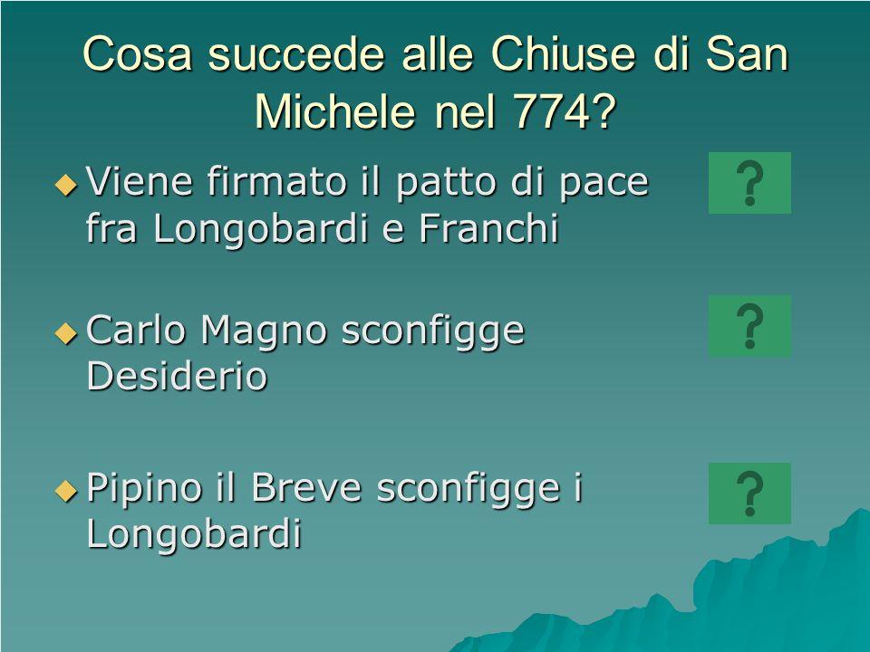 Cosa succede alle Chiuse di San Michele nel 774? Viene firmato il patto di pace fra Longobardi e Franchi Viene firmato il patto di pace fra Longobardi