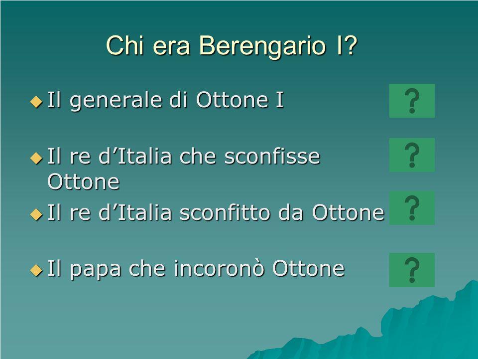 Chi era Berengario I? Il generale di Ottone I Il generale di Ottone I Il re dItalia che sconfisse Ottone Il re dItalia che sconfisse Ottone Il re dIta