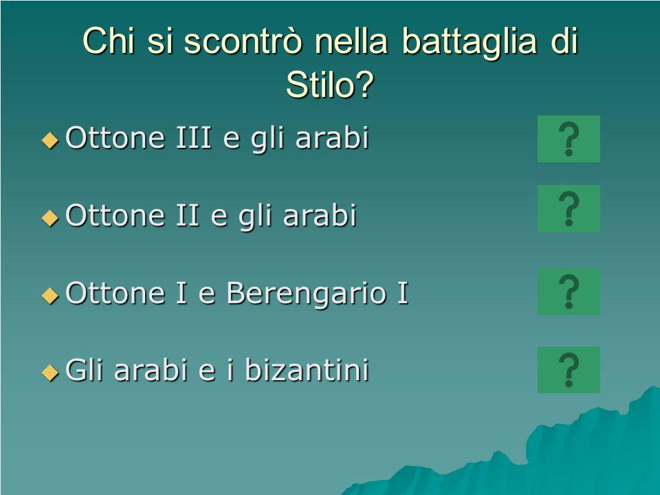 Chi si scontrò nella battaglia di Stilo? Ottone III e gli arabi Ottone III e gli arabi Ottone II e gli arabi Ottone II e gli arabi Ottone I e Berengar