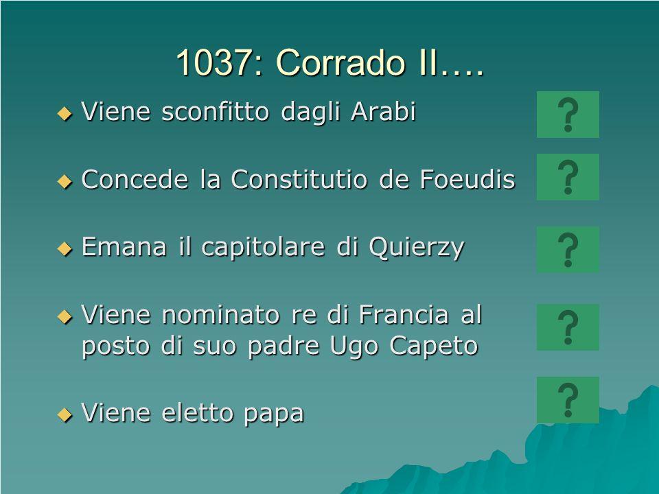1037: Corrado II…. Viene sconfitto dagli Arabi Viene sconfitto dagli Arabi Concede la Constitutio de Foeudis Concede la Constitutio de Foeudis Emana i