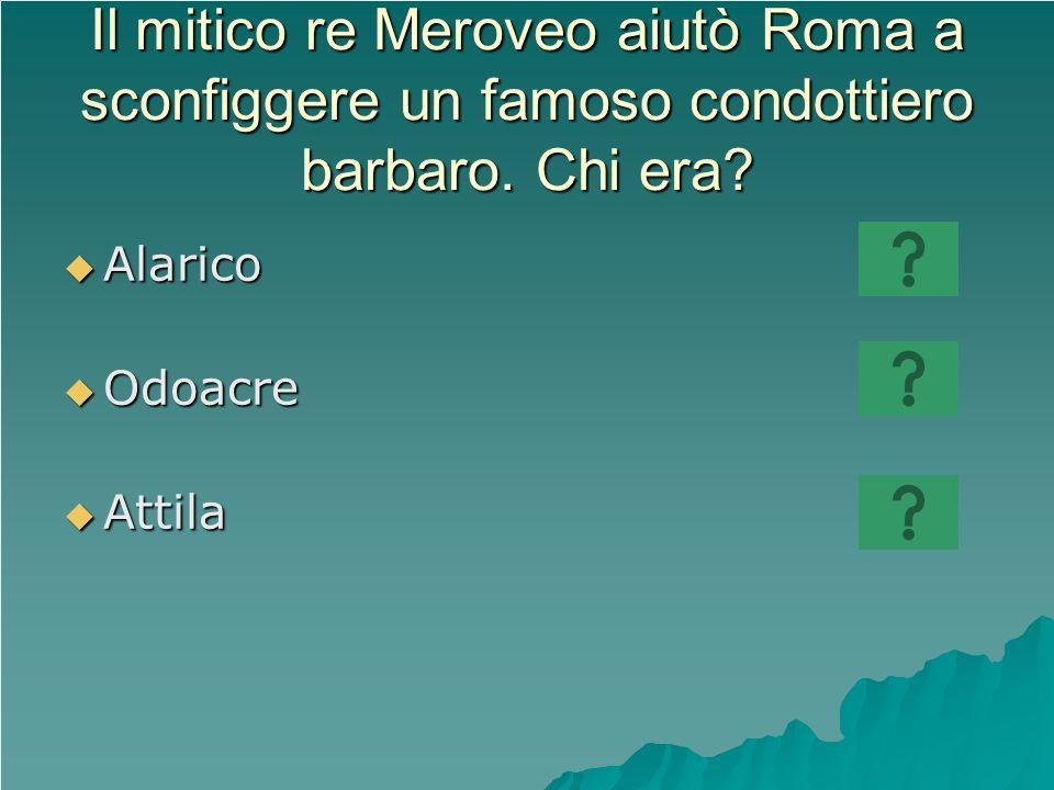 Il mitico re Meroveo aiutò Roma a sconfiggere un famoso condottiero barbaro. Chi era? Alarico Alarico Odoacre Odoacre Attila Attila